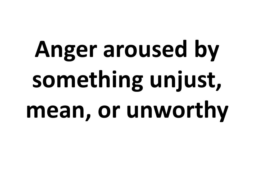 Anger aroused by something unjust, mean, or unworthy