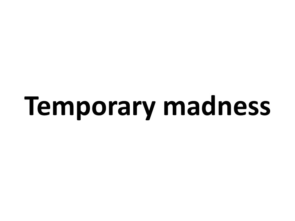 Temporary madness