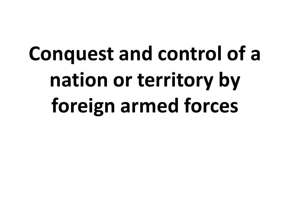 Conquest and control of a nation or territory by foreign armed forces