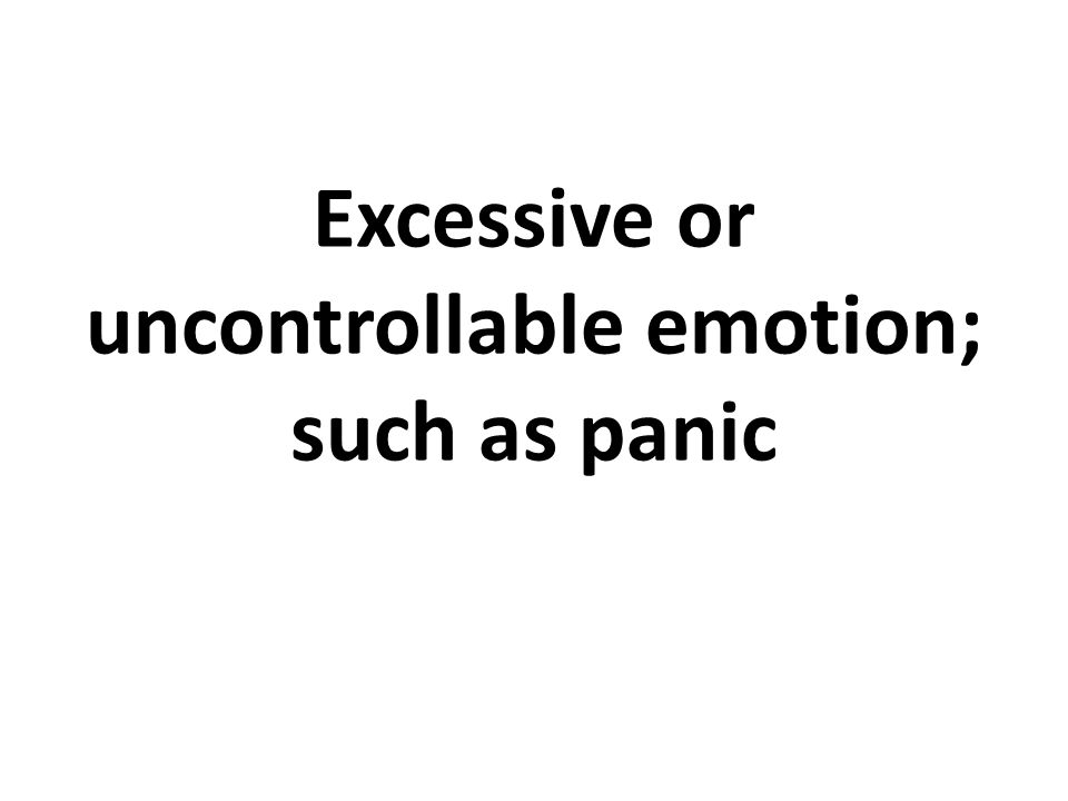 Excessive or uncontrollable emotion; such as panic