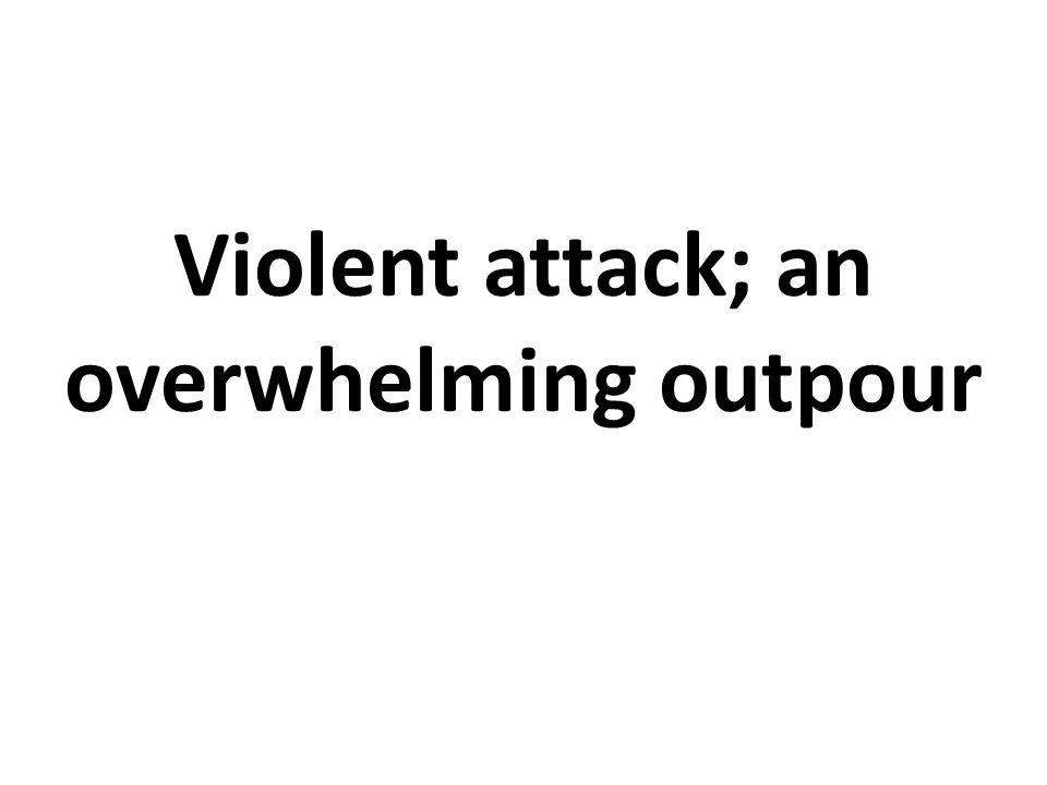 Violent attack; an overwhelming outpour