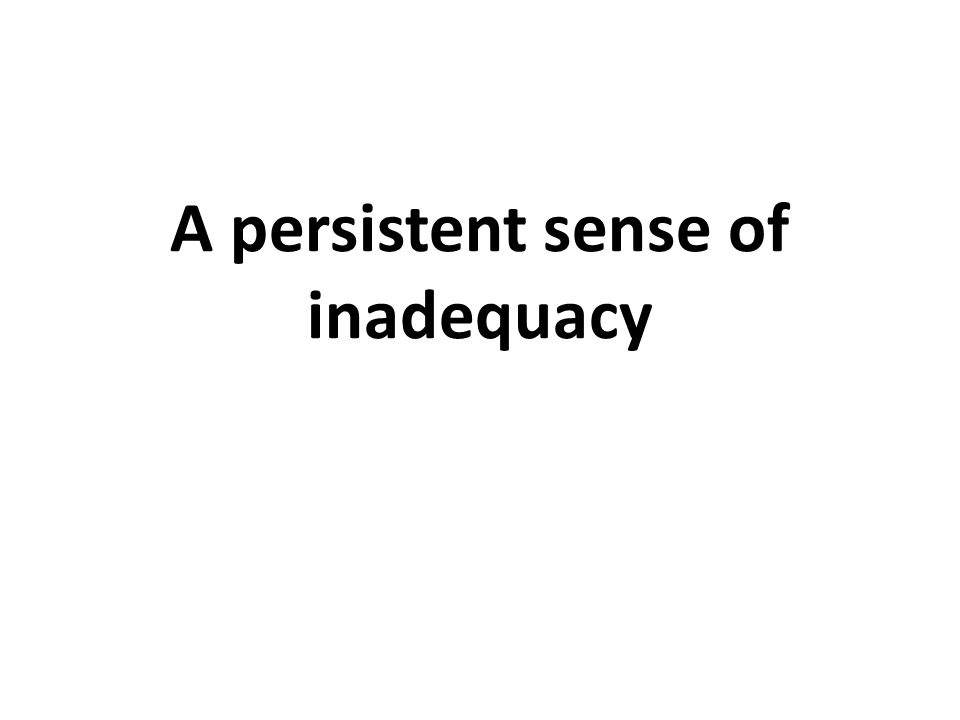 A persistent sense of inadequacy