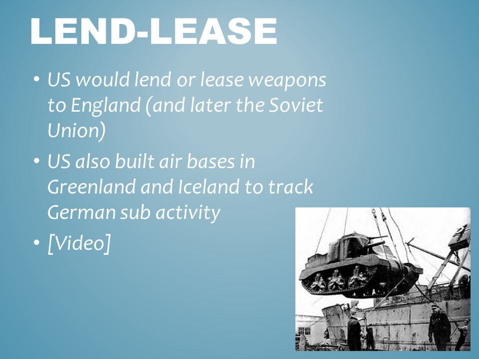 LEND-LEASE US would lend or lease weapons to England (and later the Soviet Union) US also built air bases in Greenland and Iceland to track German sub