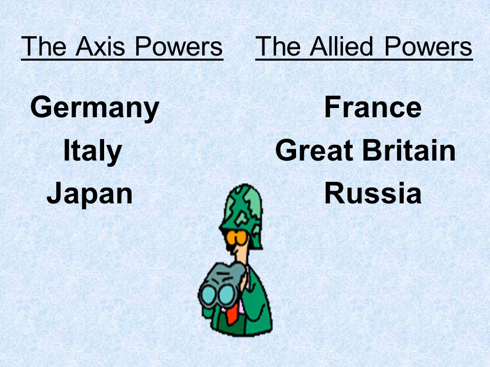 The Axis Powers The Allied Powers GermanyFrance ItalyGreat Britain JapanRussia