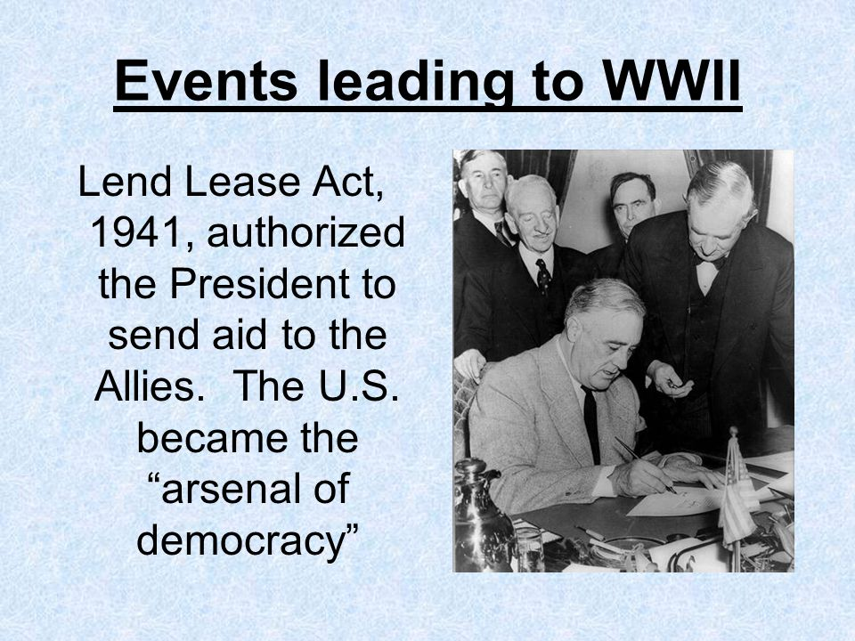 Events leading to WWII Lend Lease Act, 1941, authorized the President to send aid to the Allies.