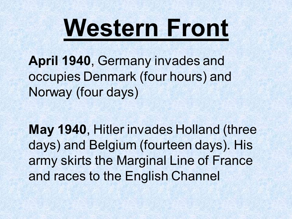Western Front April 1940, Germany invades and occupies Denmark (four hours) and Norway (four days) May 1940, Hitler invades Holland (three days) and Belgium (fourteen days).