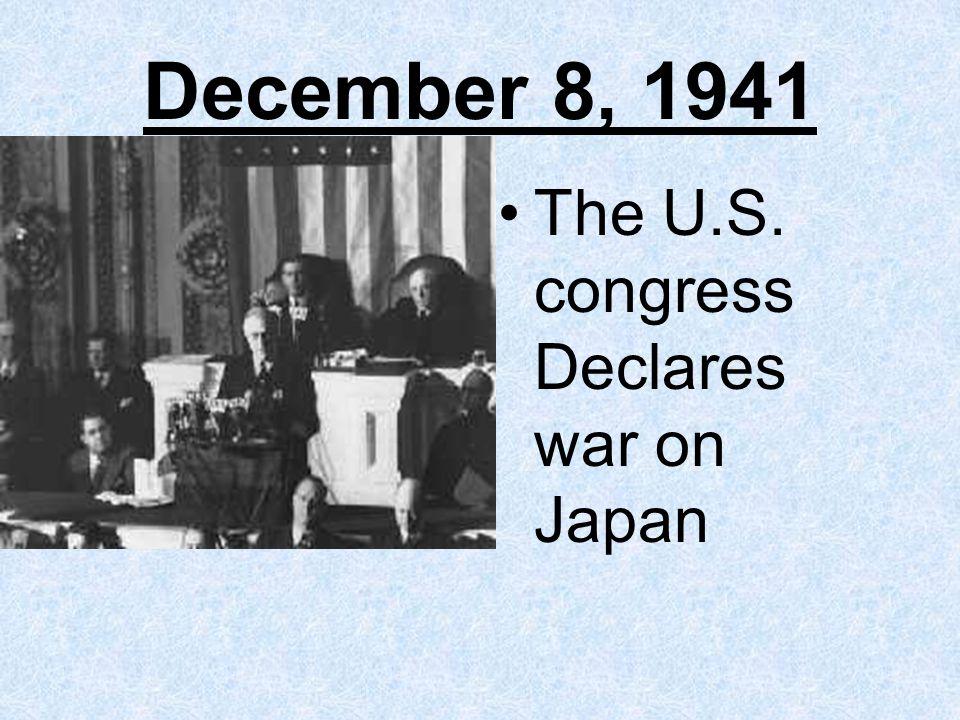 December 8, 1941 The U.S. congress Declares war on Japan