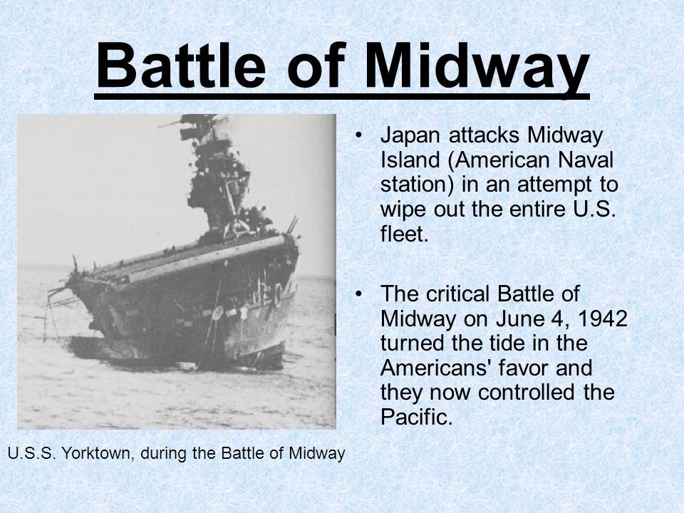 Battle of Midway Japan attacks Midway Island (American Naval station) in an attempt to wipe out the entire U.S.