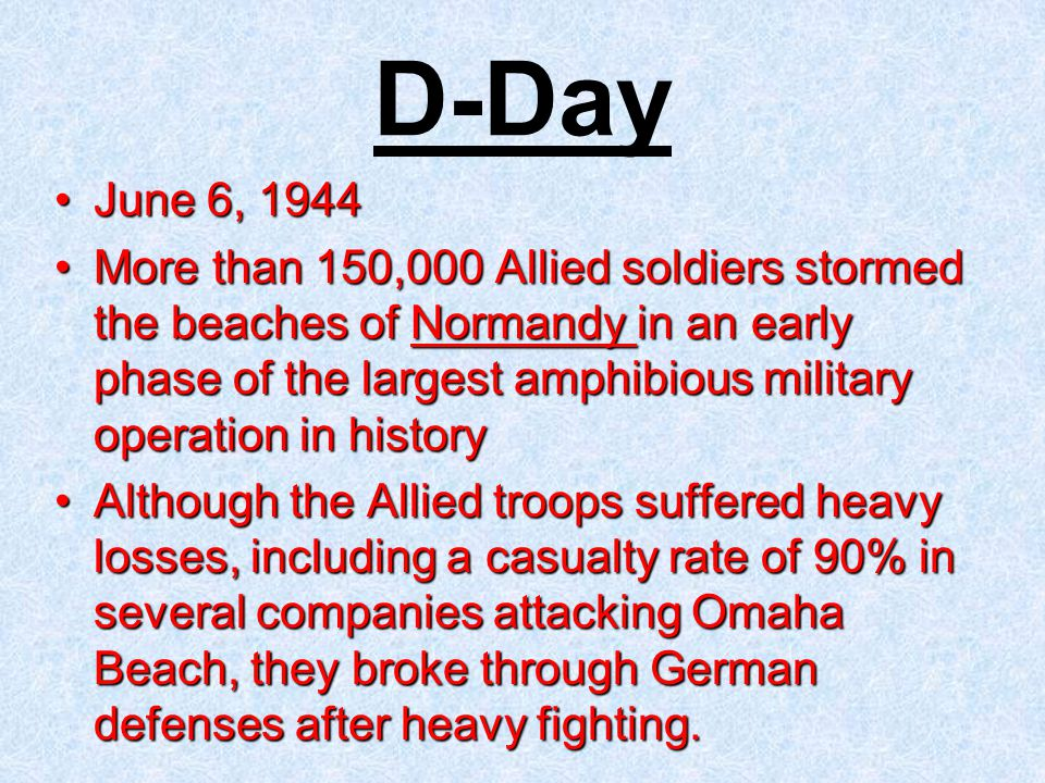 June 6, 1944June 6, 1944 More than 150,000 Allied soldiers stormed the beaches of Normandy in an early phase of the largest amphibious military operation in historyMore than 150,000 Allied soldiers stormed the beaches of Normandy in an early phase of the largest amphibious military operation in history Although the Allied troops suffered heavy losses, including a casualty rate of 90% in several companies attacking Omaha Beach, they broke through German defenses after heavy fighting.Although the Allied troops suffered heavy losses, including a casualty rate of 90% in several companies attacking Omaha Beach, they broke through German defenses after heavy fighting.