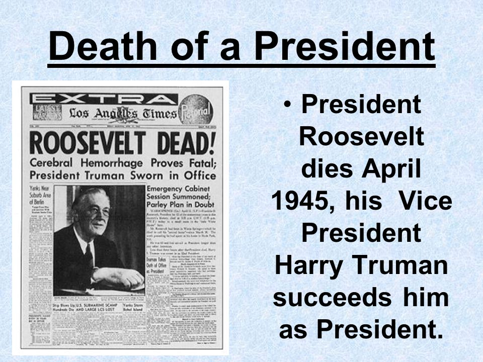 Death of a President President Roosevelt dies April 1945, his Vice President Harry Truman succeeds him as President.