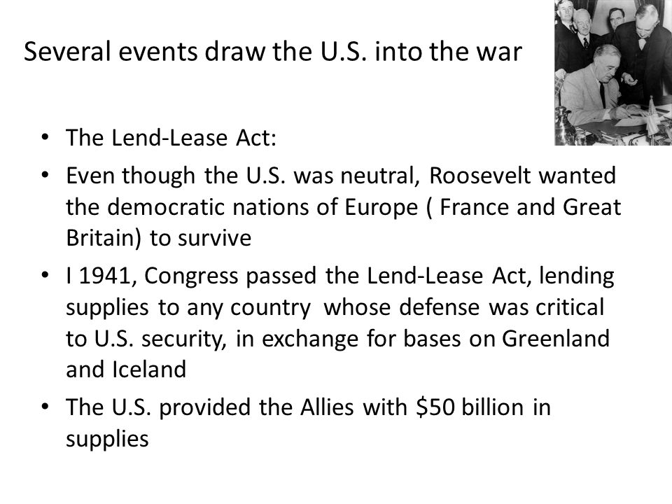 Several events draw the U.S. into the war The Lend-Lease Act: Even though the U.S.