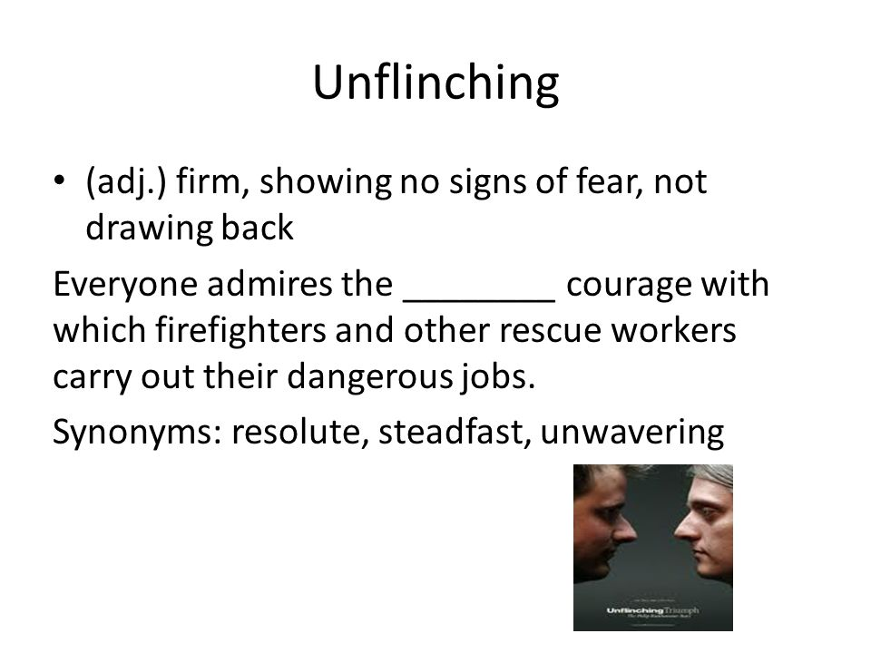 Unflinching (adj.) firm, showing no signs of fear, not drawing back Everyone admires the ________ courage with which firefighters and other rescue workers carry out their dangerous jobs.