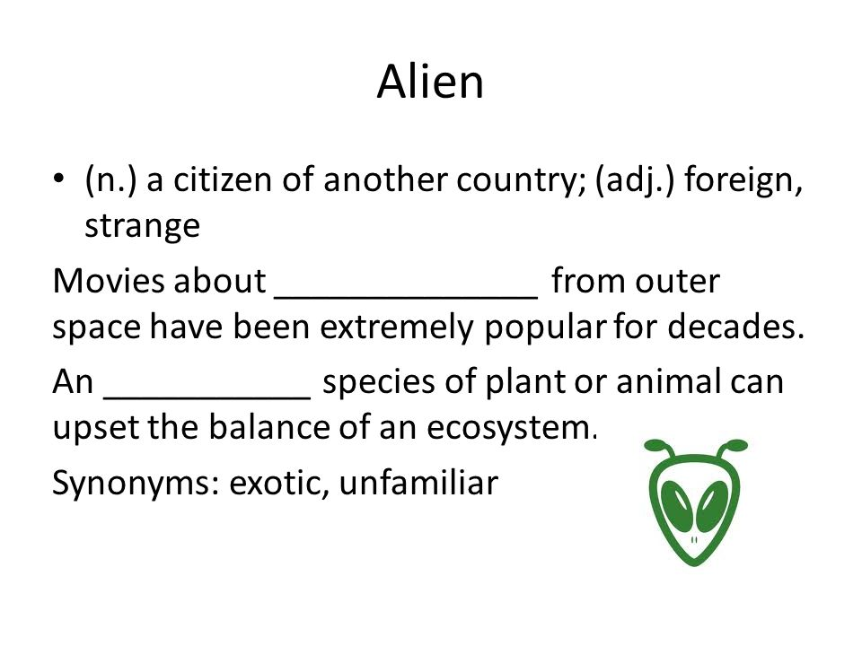 Alien (n.) a citizen of another country; (adj.) foreign, strange Movies about ______________ from outer space have been extremely popular for decades.