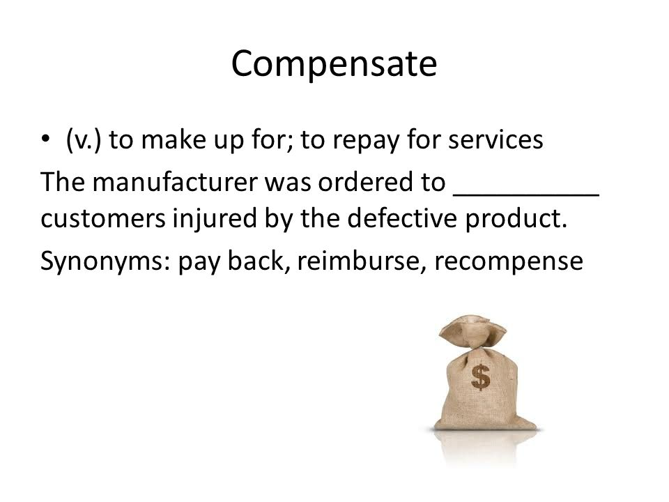Compensate (v.) to make up for; to repay for services The manufacturer was ordered to __________ customers injured by the defective product.