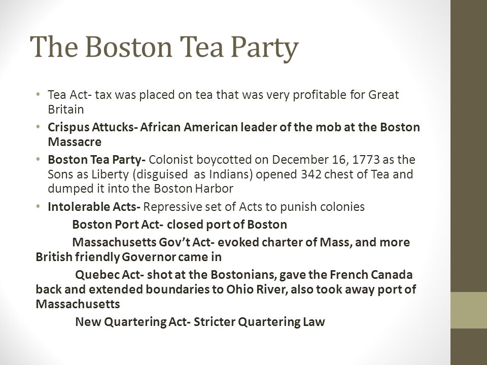 The Boston Tea Party Tea Act- tax was placed on tea that was very profitable for Great Britain Crispus Attucks- African American leader of the mob at