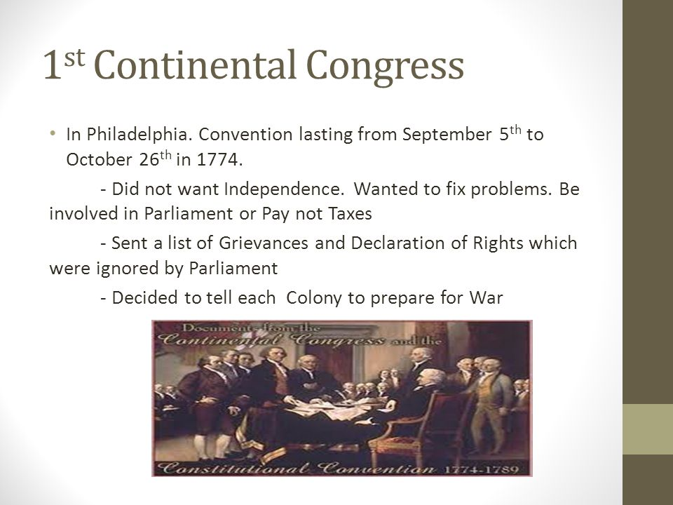 1 st Continental Congress In Philadelphia. Convention lasting from September 5 th to October 26 th in 1774. - Did not want Independence. Wanted to fix
