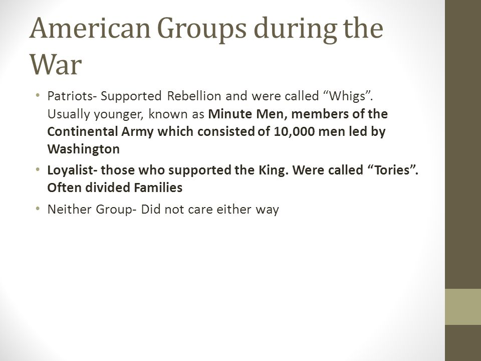 "American Groups during the War Patriots- Supported Rebellion and were called ""Whigs"". Usually younger, known as Minute Men, members of the Continental"