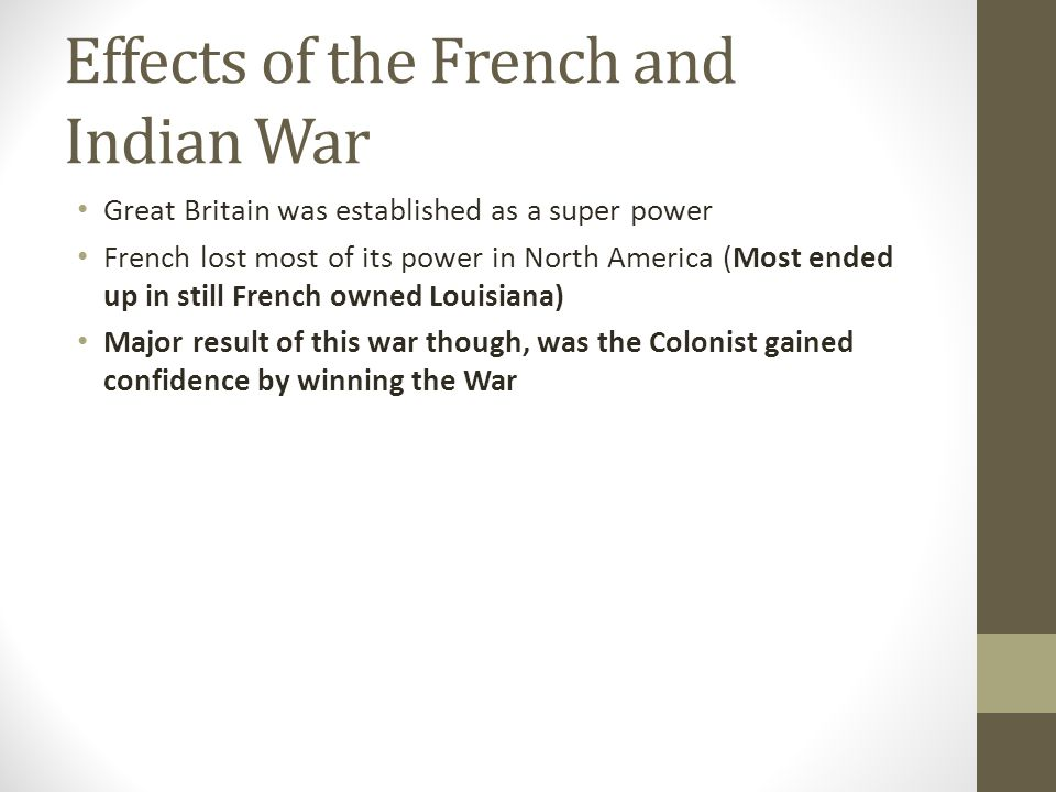 Effects of the French and Indian War Great Britain was established as a super power French lost most of its power in North America (Most ended up in s