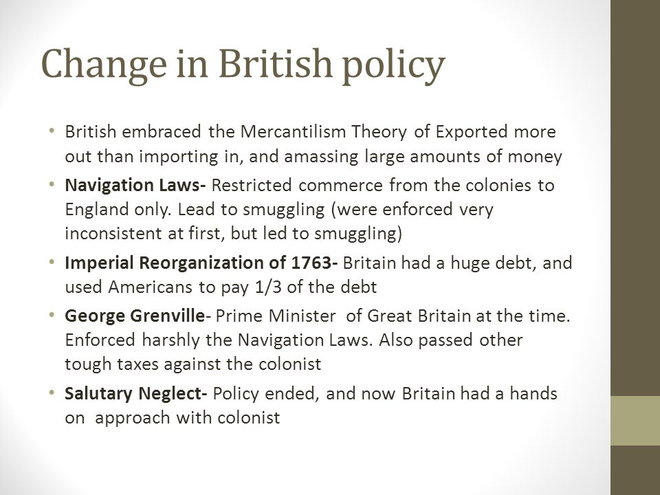 Change in British policy British embraced the Mercantilism Theory of Exported more out than importing in, and amassing large amounts of money Navigati