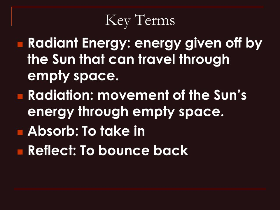 Key Terms Radiant Energy: energy given off by the Sun that can travel through empty space. Radiation: movement of the Sun's energy through empty space