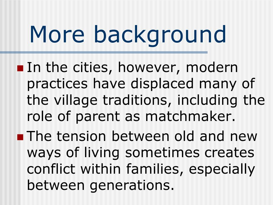 More background In the cities, however, modern practices have displaced many of the village traditions, including the role of parent as matchmaker.