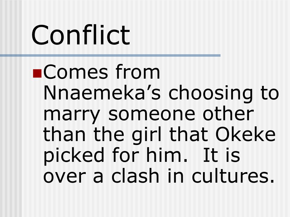 Conflict Comes from Nnaemeka's choosing to marry someone other than the girl that Okeke picked for him. It is over a clash in cultures.