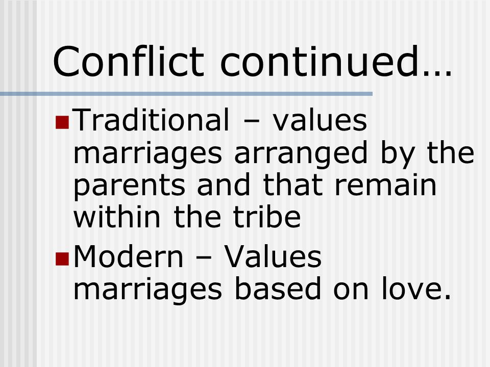 Conflict continued… Traditional – values marriages arranged by the parents and that remain within the tribe Modern – Values marriages based on love.
