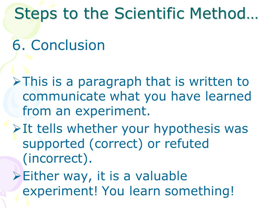 Steps to the Scientific Method… 6.