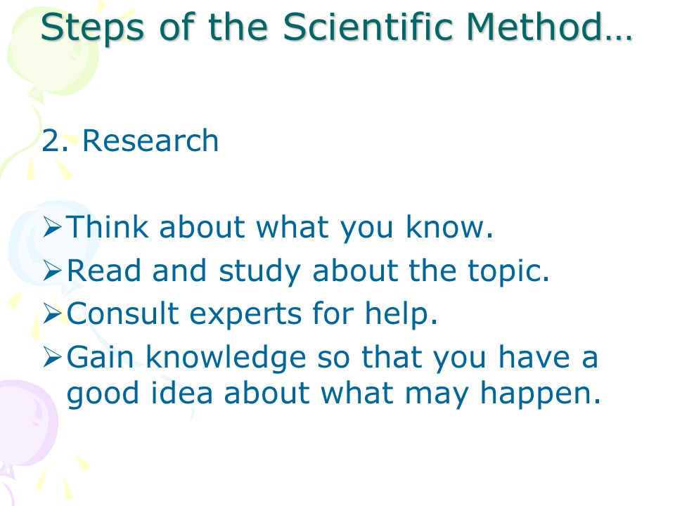 Steps of the Scientific Method… 2.Research  Think about what you know.