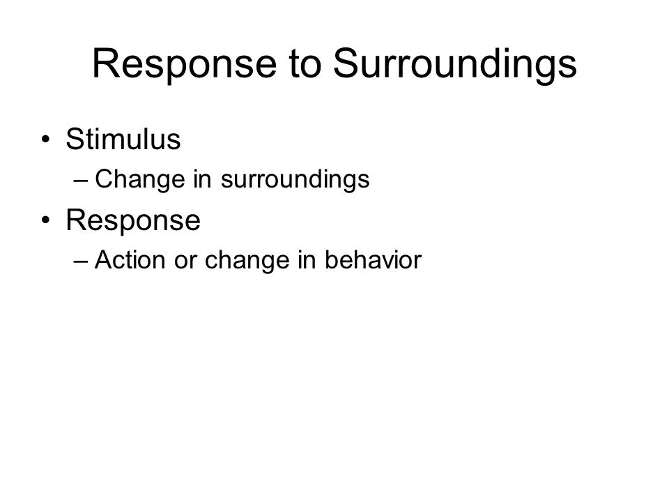 Response to Surroundings Stimulus –Change in surroundings Response –Action or change in behavior