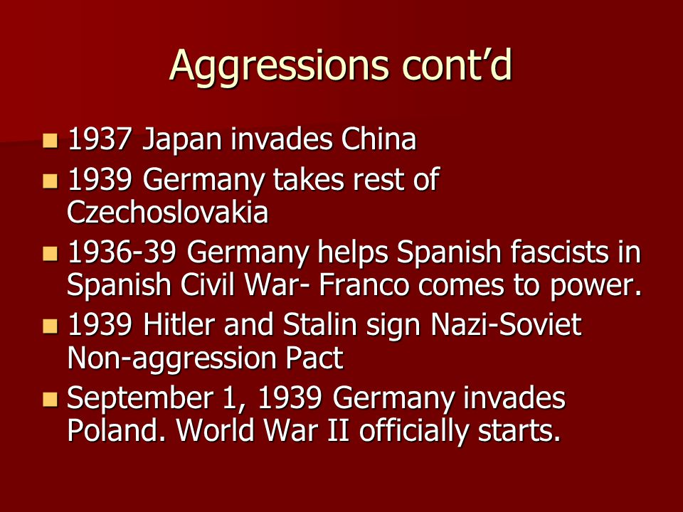 Aggressions cont'd 1937 Japan invades China 1937 Japan invades China 1939 Germany takes rest of Czechoslovakia 1939 Germany takes rest of Czechoslovak