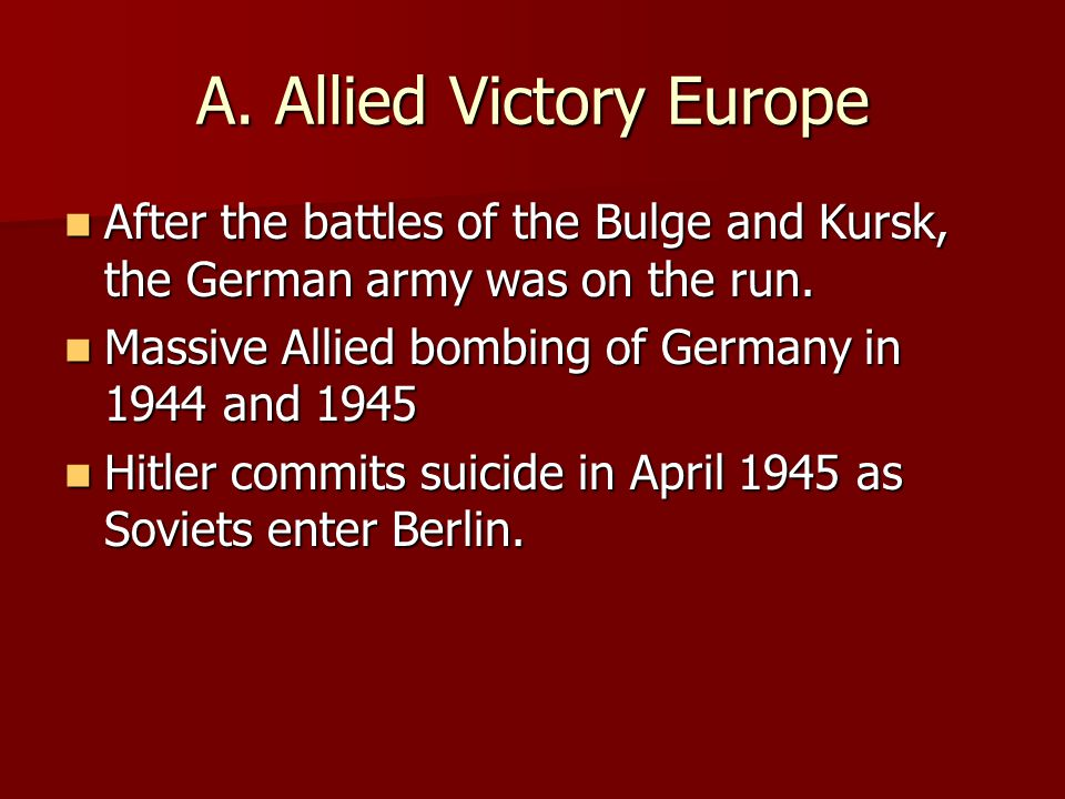 A. Allied Victory Europe After the battles of the Bulge and Kursk, the German army was on the run. After the battles of the Bulge and Kursk, the Germa