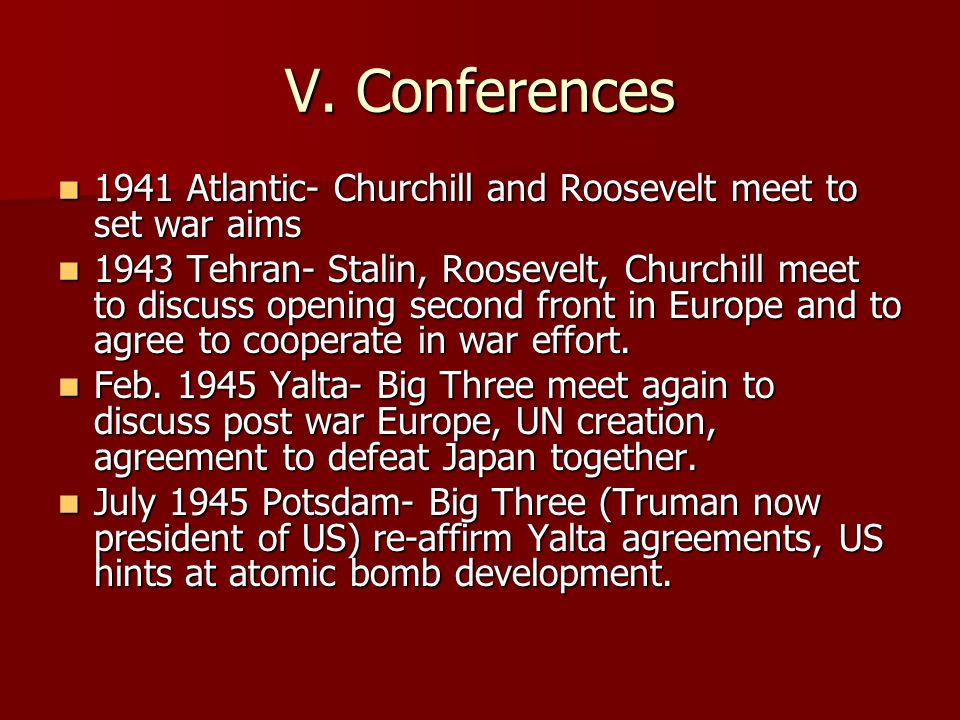 V. Conferences 1941 Atlantic- Churchill and Roosevelt meet to set war aims 1941 Atlantic- Churchill and Roosevelt meet to set war aims 1943 Tehran- St