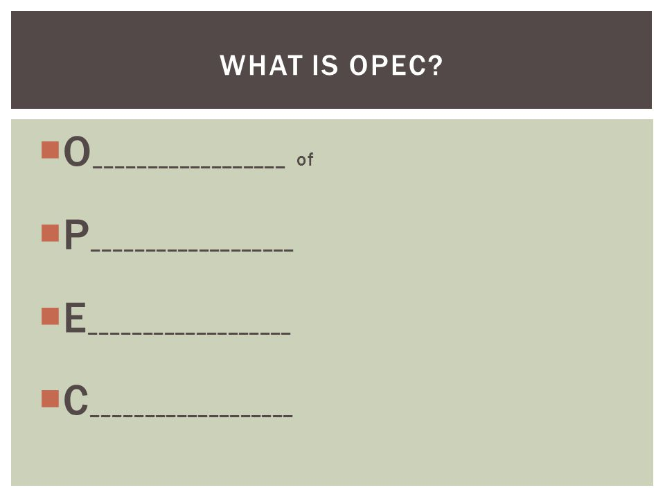  O __________________ of  P ___________________  E ___________________  C ___________________ WHAT IS OPEC?