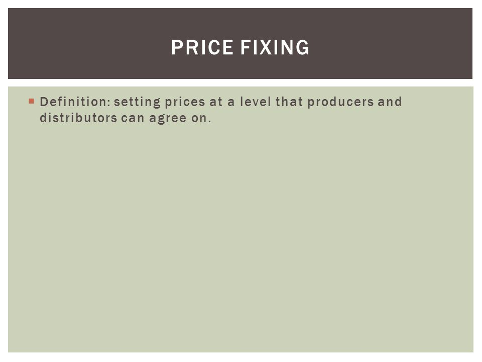  Definition: setting prices at a level that producers and distributors can agree on. PRICE FIXING