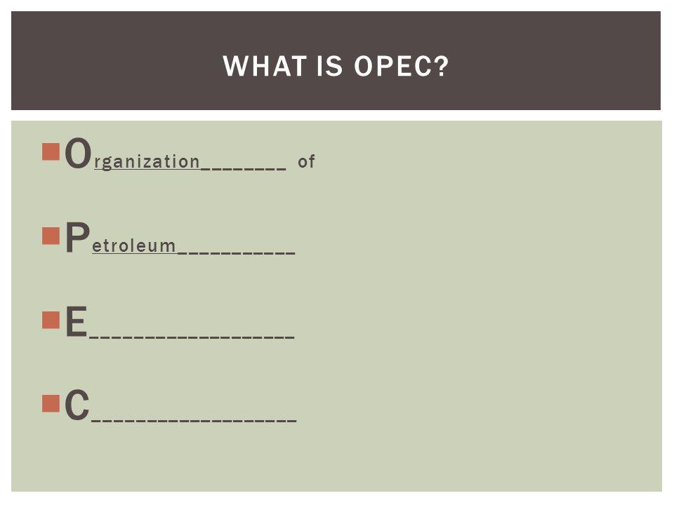  O rganization________ of  P etroleum___________  E ___________________  C ___________________ WHAT IS OPEC?