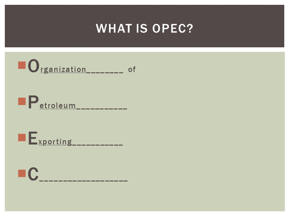  O rganization________ of  P etroleum___________  E xporting___________  C ___________________ WHAT IS OPEC?