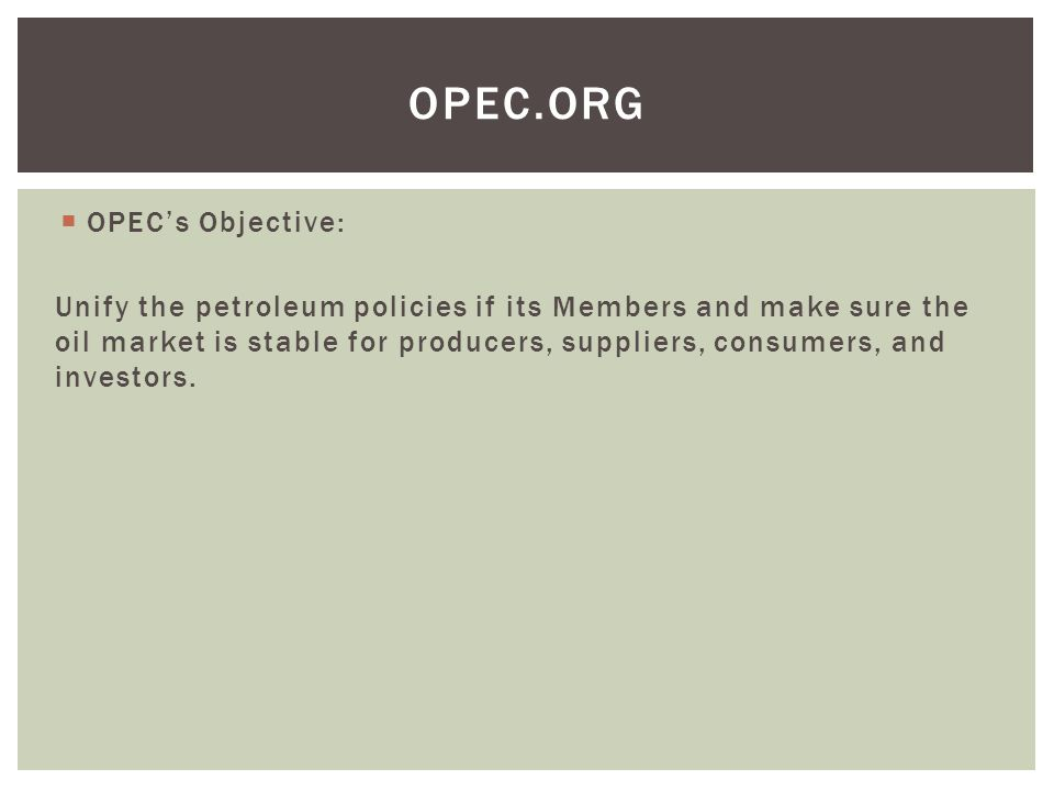  OPEC's Objective: Unify the petroleum policies if its Members and make sure the oil market is stable for producers, suppliers, consumers, and investors.