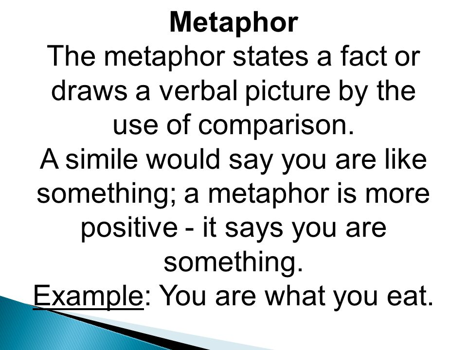 Metaphor The metaphor states a fact or draws a verbal picture by the use of comparison.