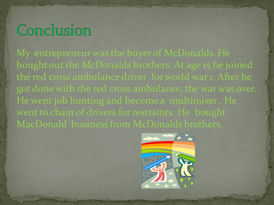 My entrepreneur was the buyer of McDonalds. He bought out the McDonalds brothers. At age 15 he joined the red cross ambulance driver for world war 1.