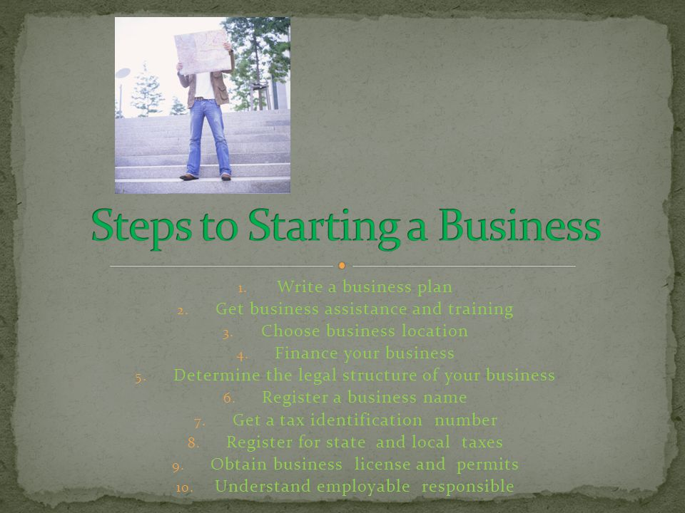 1. Write a business plan 2. Get business assistance and training 3.