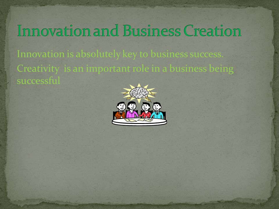 Innovation is absolutely key to business success. Creativity is an important role in a business being successful