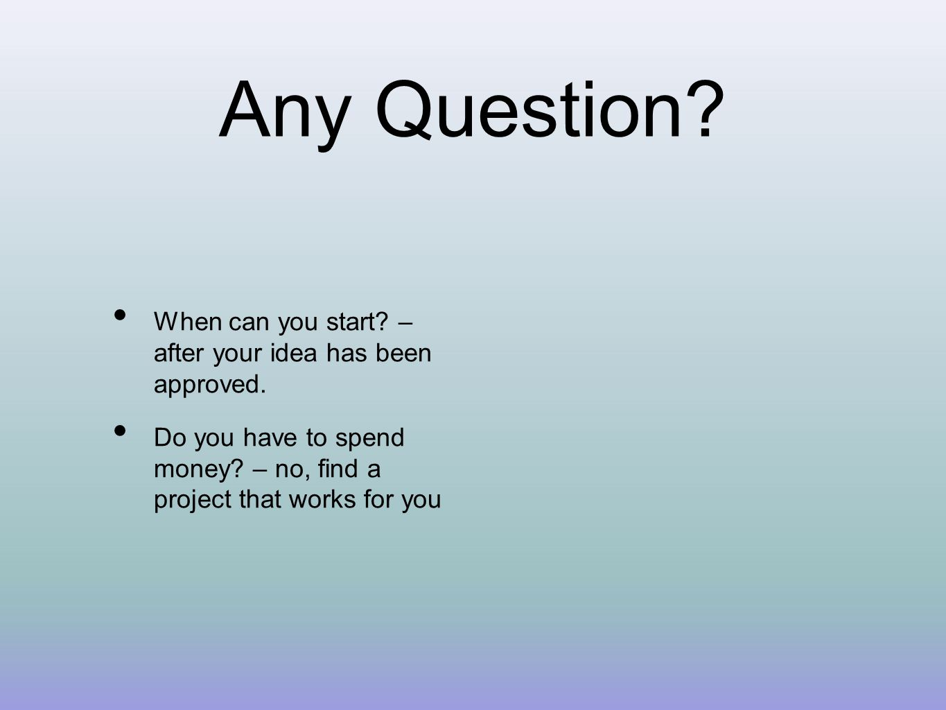 Any Question. When can you start. – after your idea has been approved.