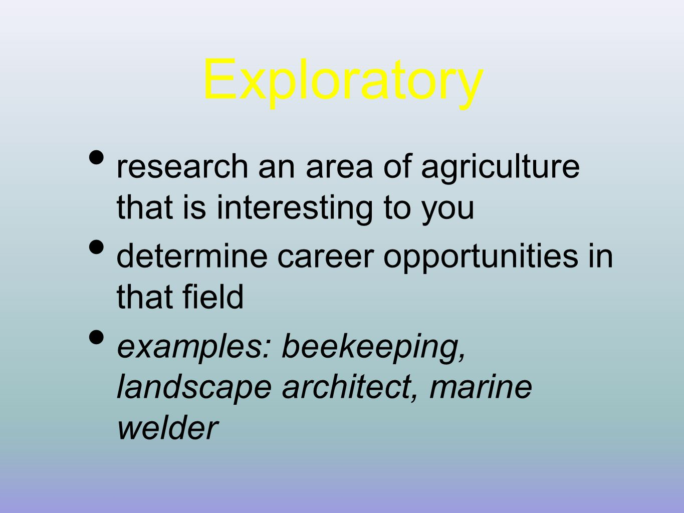 Exploratory research an area of agriculture that is interesting to you determine career opportunities in that field examples: beekeeping, landscape architect, marine welder