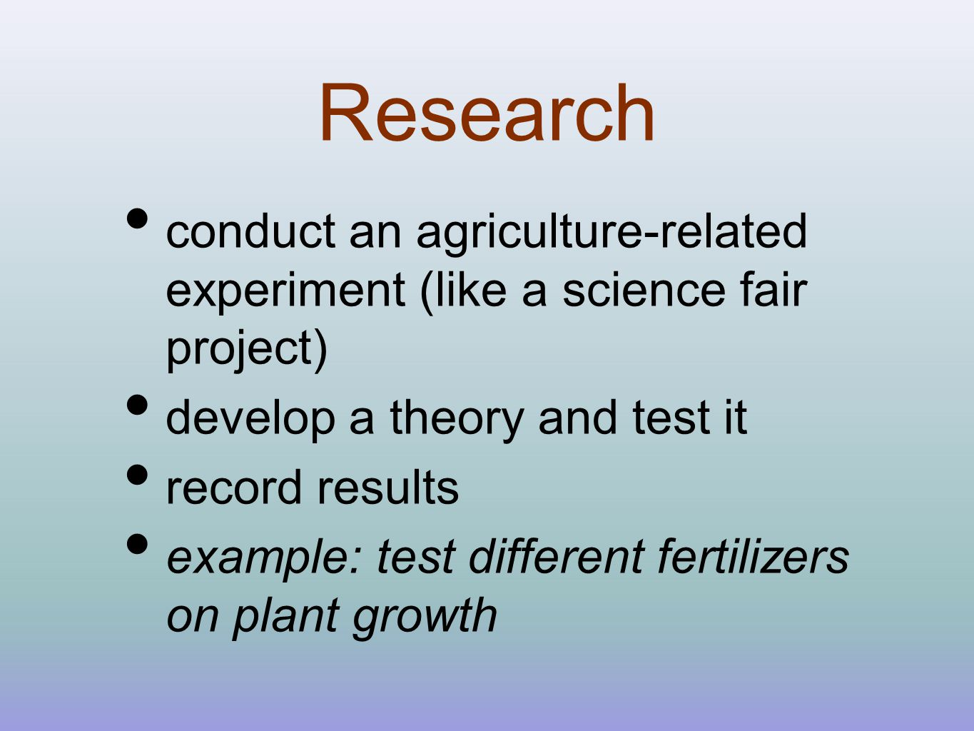 Research conduct an agriculture-related experiment (like a science fair project) develop a theory and test it record results example: test different fertilizers on plant growth