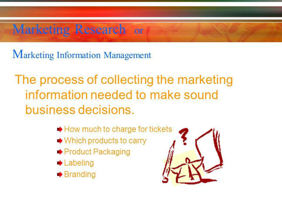 Marketing Research or M arketing Information Management The process of collecting the marketing information needed to make sound business decisions.