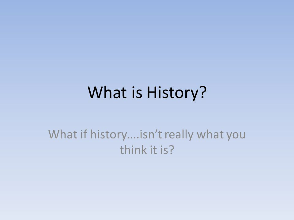 What is History What if history….isn't really what you think it is