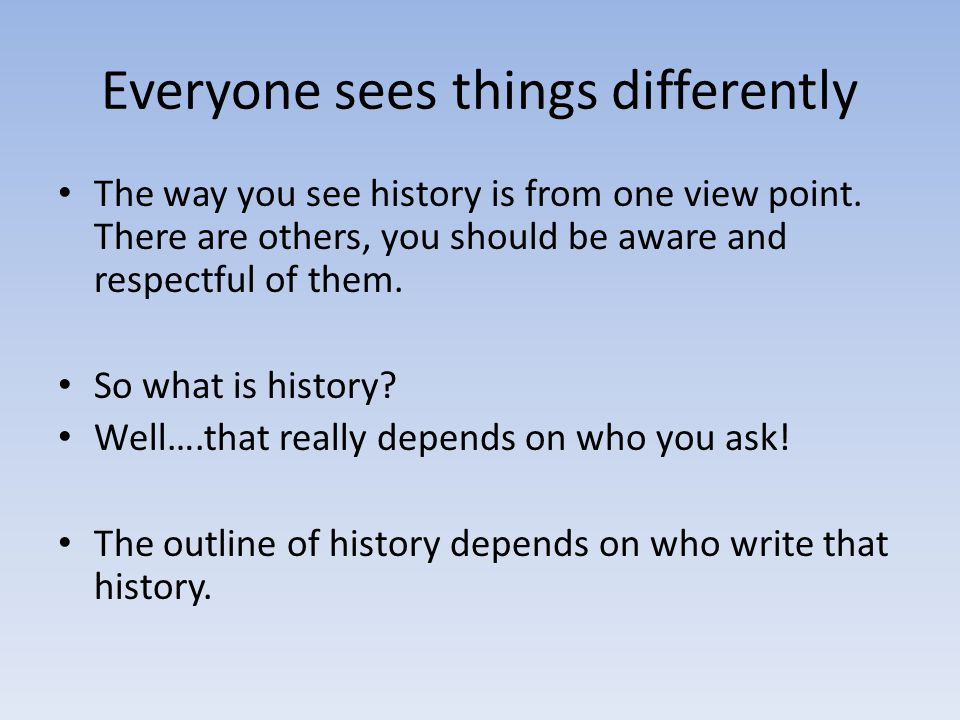 Everyone sees things differently The way you see history is from one view point.
