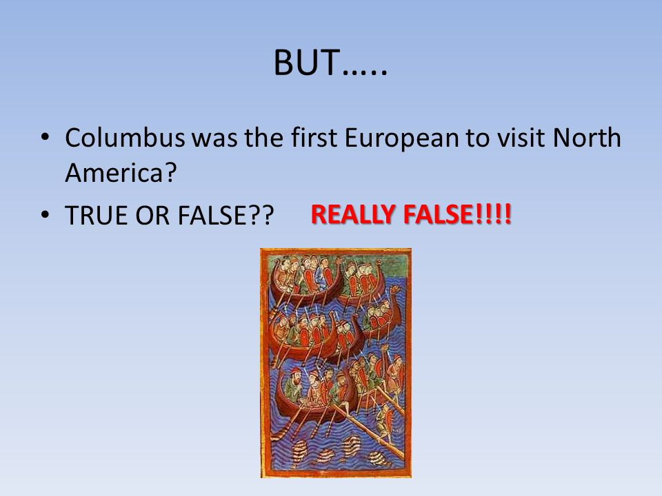 BUT….. Columbus was the first European to visit North America TRUE OR FALSE REALLY FALSE!!!!