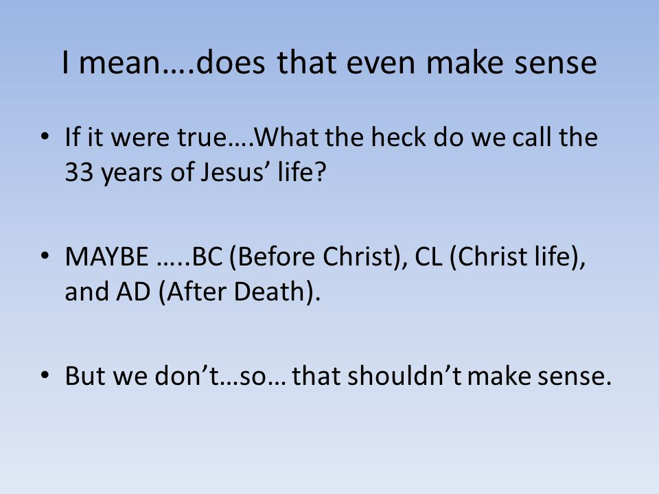 I mean….does that even make sense If it were true….What the heck do we call the 33 years of Jesus' life.